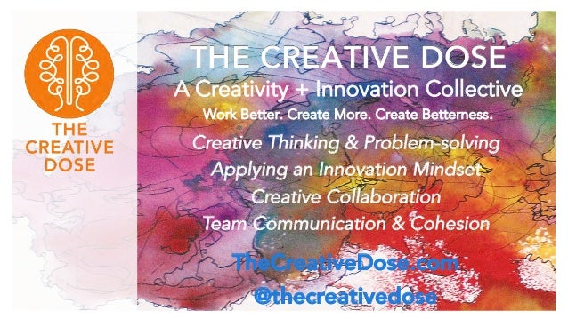 THE CREATIVE DOSE A Creativity + Innovation Collective Work Better. Create More. Create Betterness. Creative Thinking & Pr...