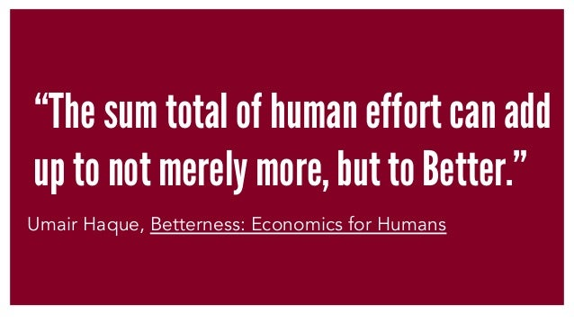 """The sum total of human effort can add up to not merely more, but to Better."" Umair Haque, Betterness: Economics for Humans"