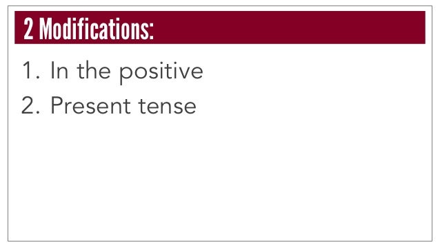 1. In the positive 2. Present tense 2 Modifications: