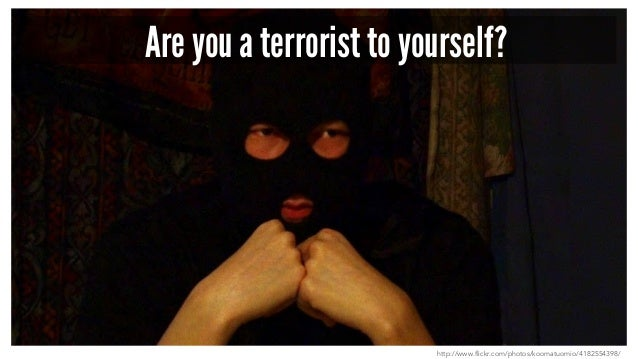 Are you a terrorist to yourself? http://www.flickr.com/photos/koomatuomio/4182554398/