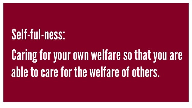 Self-ful-ness: Caring for your own welfare so that you are able to care for the welfare of others.