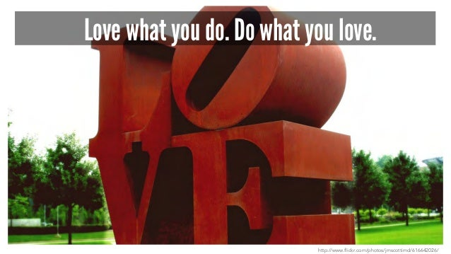 Love what you do. Do what you love. http://www.flickr.com/photos/jmscottimd/616642026/