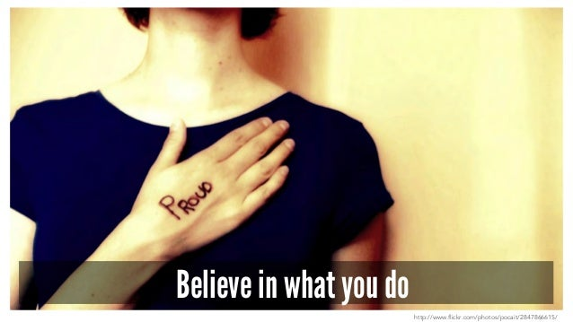Believe in what you do http://www.flickr.com/photos/pocait/2847866615/