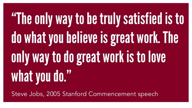 """""""The only way to be truly satisfied is to do what you believe is great work. The only way to do great work is to love what..."""