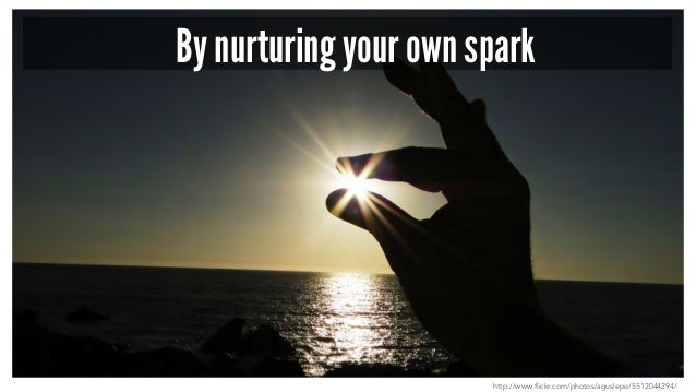 By nurturing your own spark http://www.flickr.com/photos/aguslepe/5512044294/
