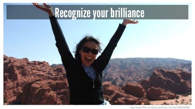 Recognize your brilliance http://www.flickr.com/photos/jonathan_hamner/3386076488/