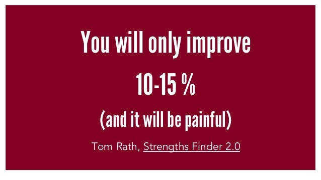 You will only improve 10-15 % (and it will be painful) Tom Rath, Strengths Finder 2.0