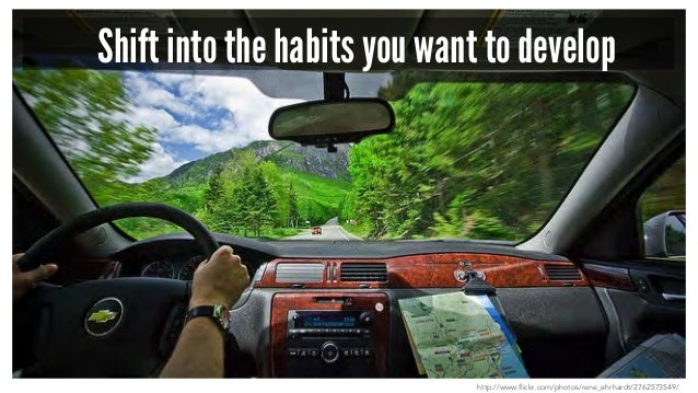 Shift into the habits you want to develop http://www.flickr.com/photos/rene_ehrhardt/2762573549/