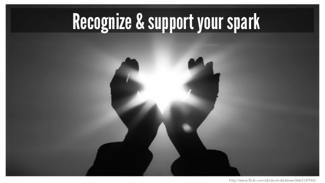 Recognize & support your spark http://www.flickr.com/photos/cdoublew/2663137942/
