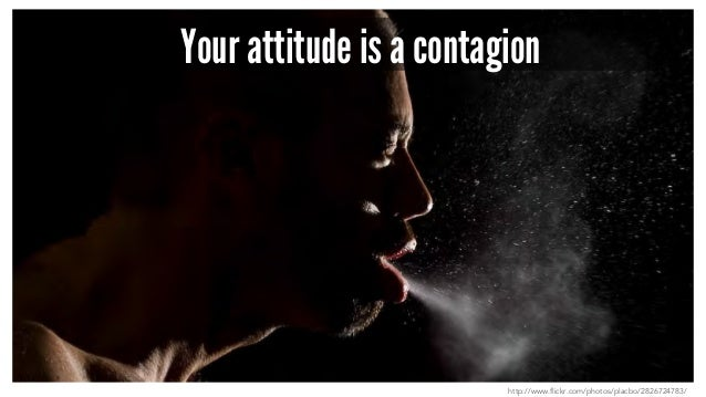 Your attitude is a contagion http://www.flickr.com/photos/placbo/2826724783/