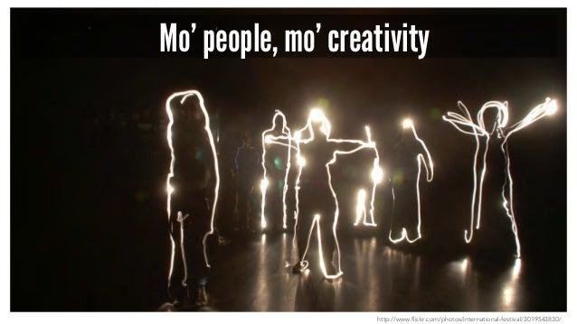 Mo' people, mo' creativity http://www.flickr.com/photos/international-festival/3019543830/