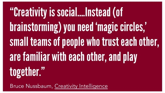 """""""Creativity is social….Instead (of brainstorming) you need 'magic circles,' small teams of people who trust each other, ar..."""
