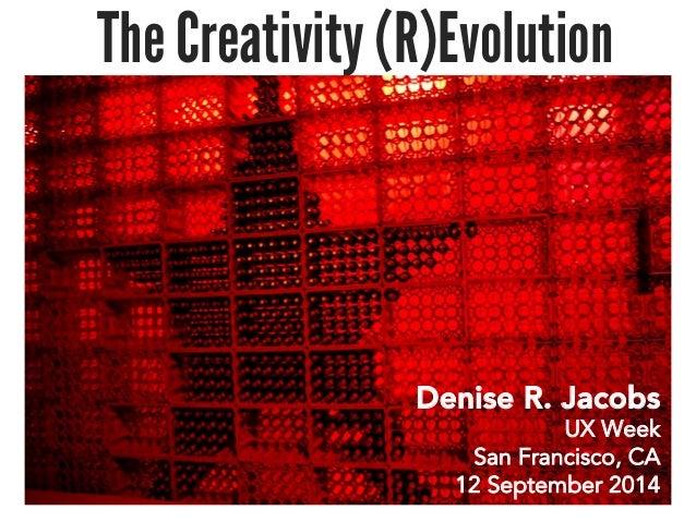 The Creativity (R)Evolution  Denise R. Jacobs  UX Week  San Francisco, CA  12 September 2014