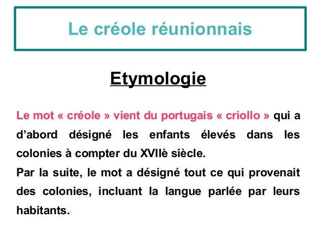 Etymologie Le mot « créole » vient du portugais « criollo » qui a d'abord désigné les enfants élevés dans les colonies à c...