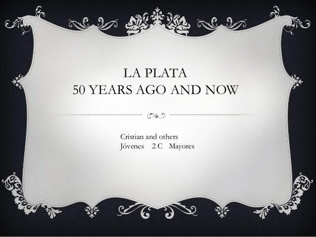LA PLATA 50 YEARS AGO AND NOW Cristian and others Jóvenes 2 C Mayores