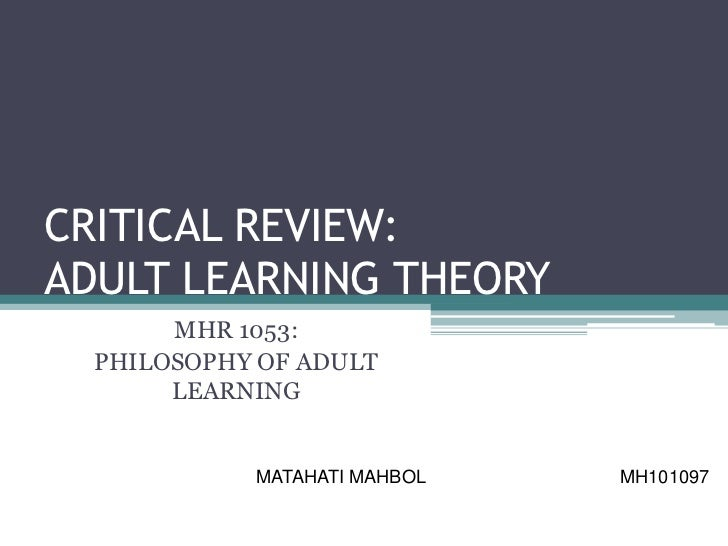 CRITICAL REVIEW:ADULT LEARNING THEORY       MHR 1053:  PHILOSOPHY OF ADULT       LEARNING            MATAHATI MAHBOL   MH1...