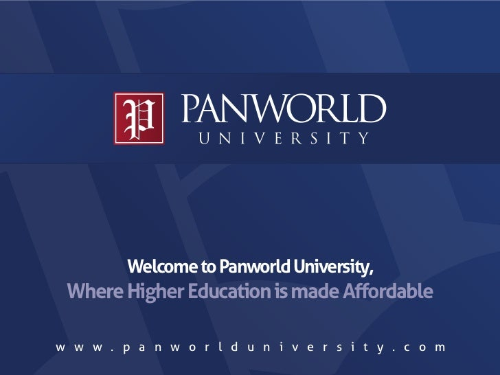 Welcome to Panworld University, Where Higher Education is made Affordablew w w . p a n w o r l d u n i v e r s i t y . c o m