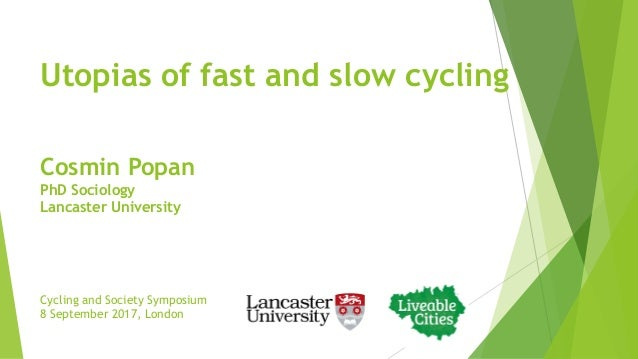 Utopias of fast and slow cycling Cycling and Society Symposium 8 September 2017, London Cosmin Popan PhD Sociology Lancast...