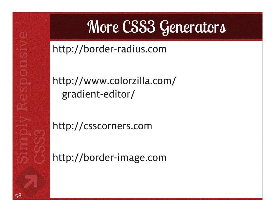 More CSS3 Generators     http://border-radius.com     http://www.colorzilla.com/       gradient-editor/     http://csscorn...
