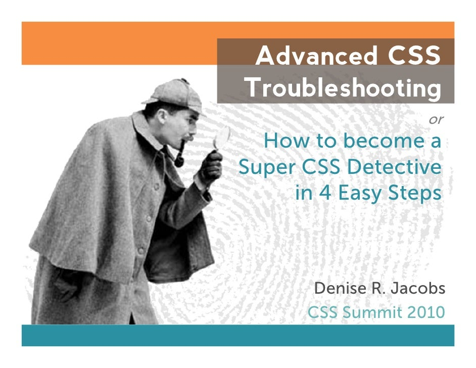 Advanced CSSTroubleshooting                    or  How to become aSuper CSS Detective     in 4 Easy Steps       Denise R. ...