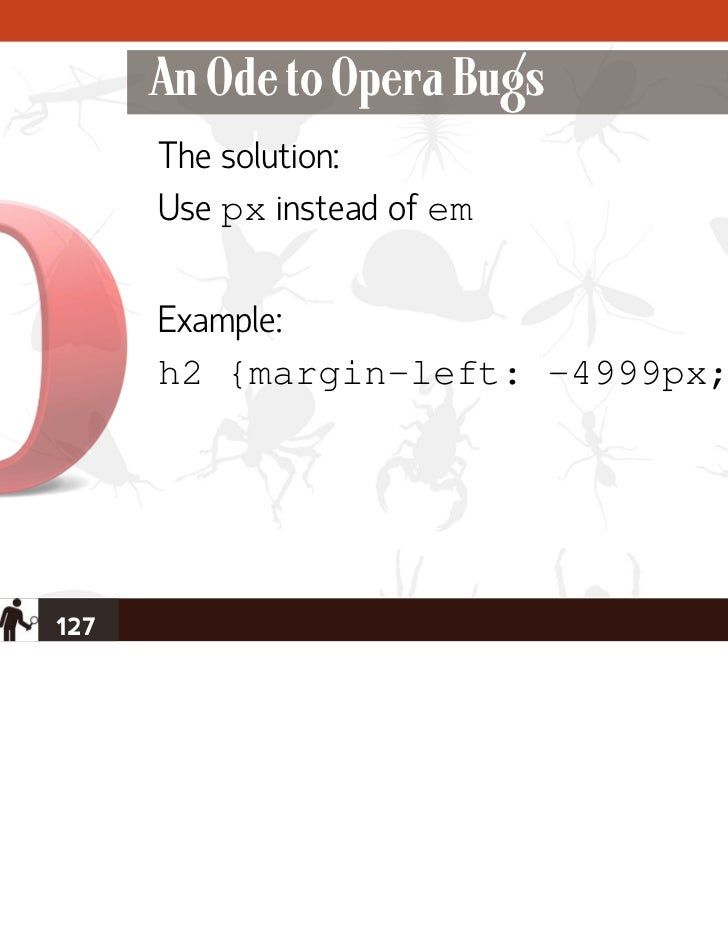 An Ode to Opera Bugs      The solution:      Use px instead of em      Example:      h2 {margin-left: -4999px;}127