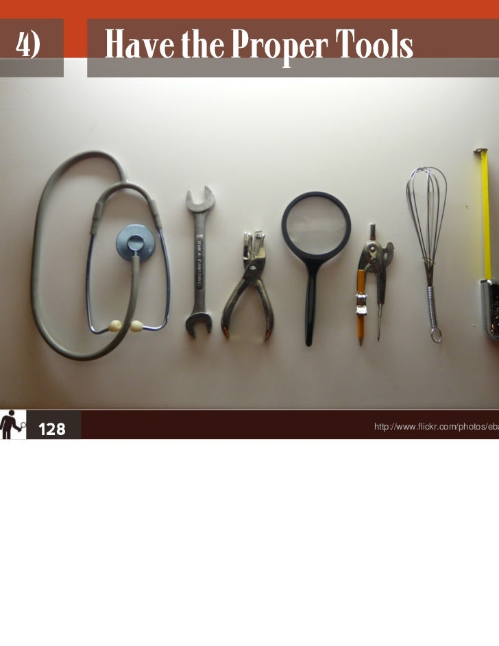 4)     Have the Proper Tools 128                     http://www.flickr.com/photos/ebarney/3348965637/