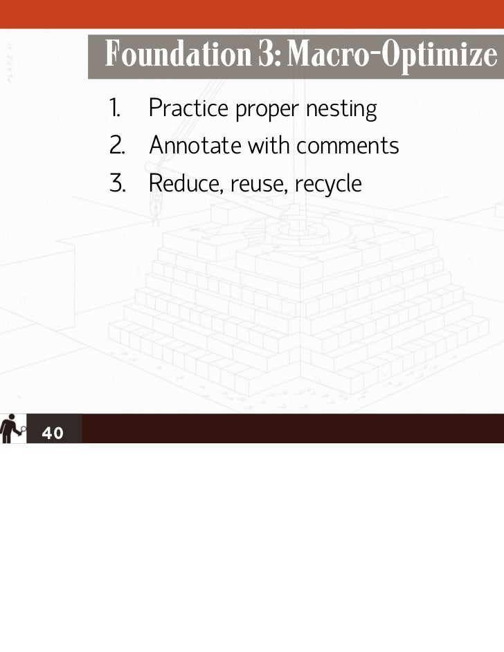 Foundation 3: Macro-Optimize     1. Practice proper nesting     2. Annotate with comments     3. Reduce, reuse, recycle40