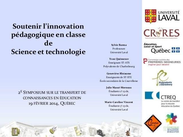 Soutenir l'innovation pédagogique en classe de Science et technologie  Sylvie Barma Professeure Université Laval Yvon Quém...