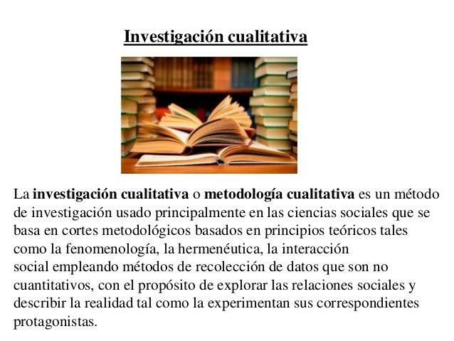 Investigación cualitativa La investigación cualitativa o metodología cualitativa es un método de investigación usado princ...