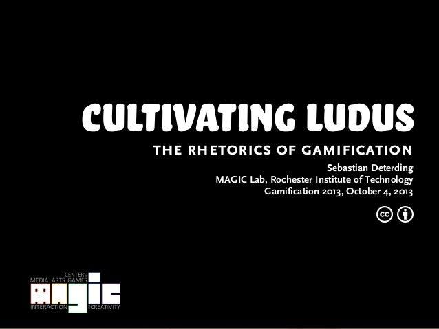 cultivating ludusthe rhetorics of gamification Sebastian Deterding MAGIC Lab, Rochester Institute of Technology Gamificati...