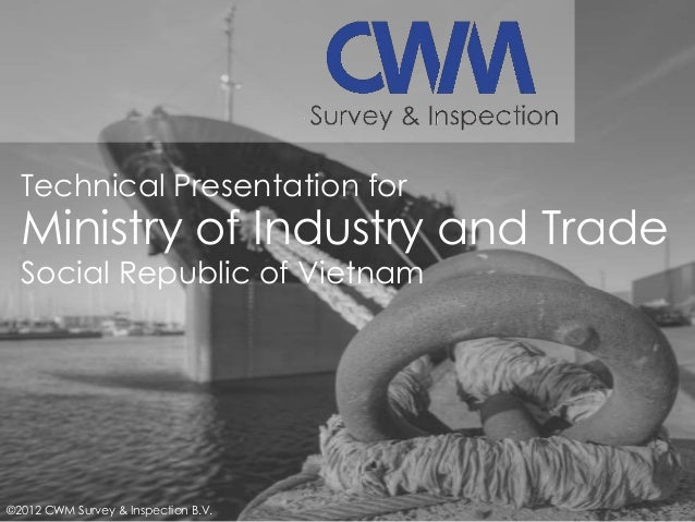 Technical Presentation for  Ministry of Industry and Trade Social Republic of Vietnam  ©2012 CWM Survey & Inspection B.V.