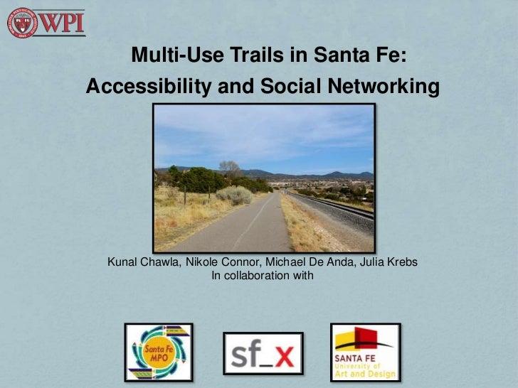 Multi-Use Trails in Santa Fe:Accessibility and Social Networking  Kunal Chawla, Nikole Connor, Michael De Anda, Julia Kreb...