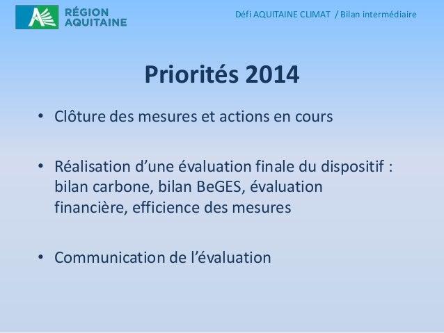 Défi AQUITAINE CLIMAT / Bilan intermédiaire  Priorités 2014 • Clôture des mesures et actions en cours  • Réalisation d'une...