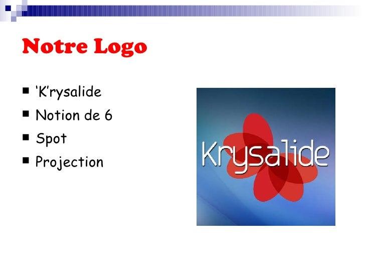 Notre Logo   <ul><li>' K'rysalide  </li></ul><ul><li>Notion de 6 </li></ul><ul><li>Spot  </li></ul><ul><li>Projection   </...