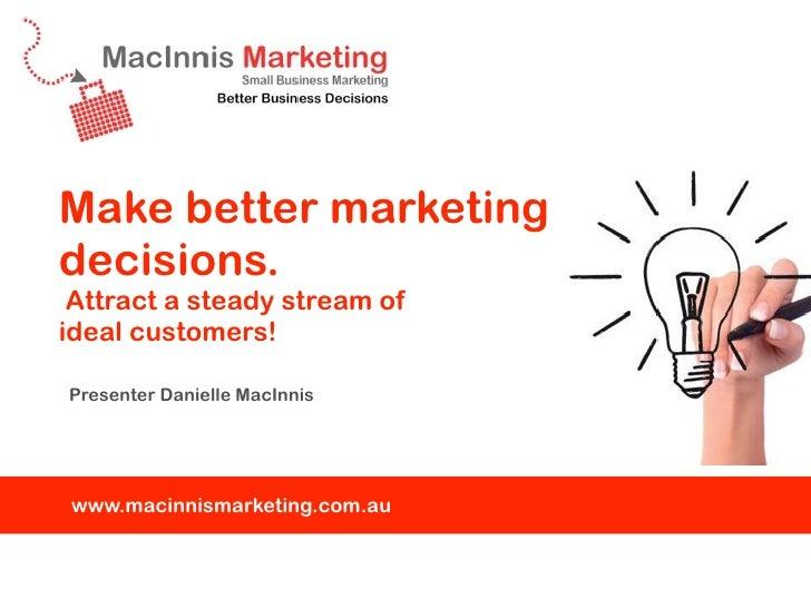 Make better marketingdecisions. Attract a steady stream ofideal customers!Presenter Danielle MacInniswww.macinnismarketing...
