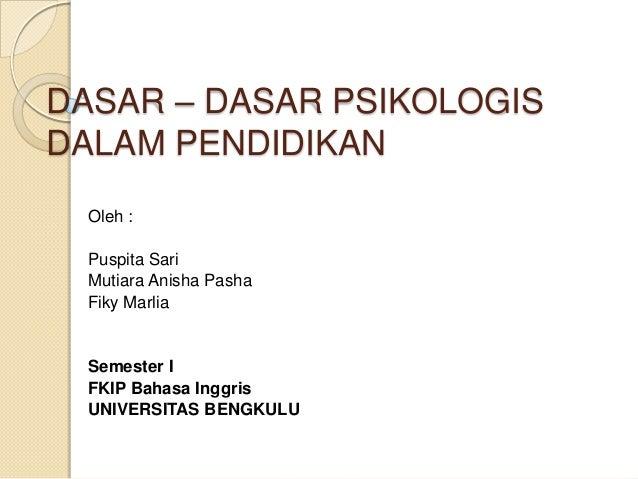 DASAR – DASAR PSIKOLOGIS DALAM PENDIDIKAN Oleh : Puspita Sari Mutiara Anisha Pasha Fiky Marlia Semester I FKIP Bahasa Ingg...