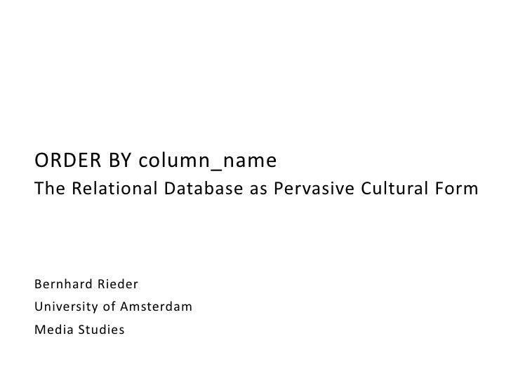 ORDER BY column_nameThe Relational Database as Pervasive Cultural FormBernhard RiederUniversity of AmsterdamMedia Studies