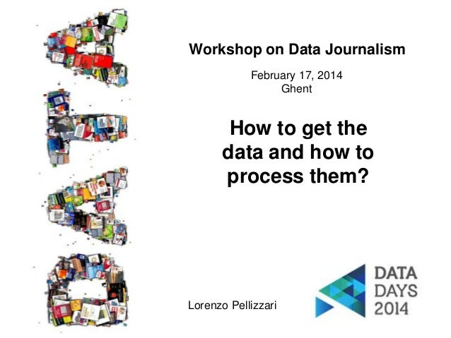 Workshop on Data Journalism February 17, 2014 Ghent  How to get the data and how to process them?  Lorenzo Pellizzari 1