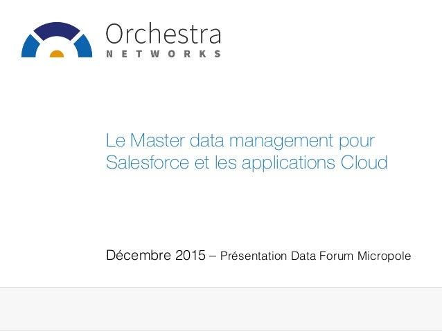 Décembre 2015 – Présentation Data Forum Micropole! Le Master data management pour Salesforce et les applications Cloud
