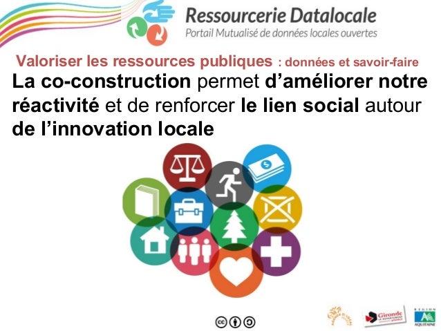 Valoriser les ressources publiques  : données et savoir-faire  La co-construction permet d'améliorer notre réactivité et d...