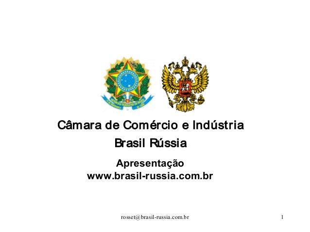 rosset@brasil-russia.com.br 1Câmara de Comércio e IndústriaBrasil RússiaApresentaçãowww.brasil-russia.com.br