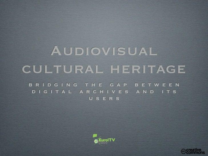 Audiovisual cultural heritage b r i d g i n g t h e g a p b e t w e e n  d i g i t a l a r c h i v e s a n d i t s        ...