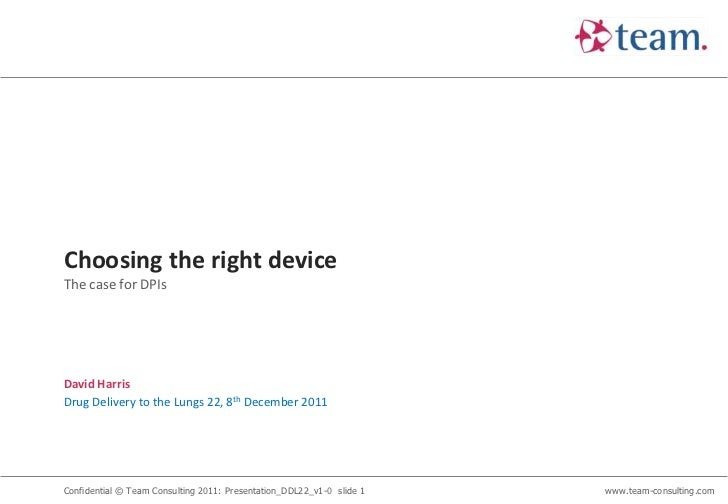 Choosing the right deviceThe case for DPIsDavid HarrisDrug Delivery to the Lungs 22, 8th December 2011Confidential © Team ...