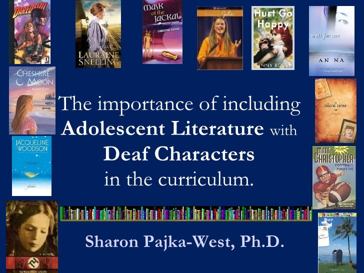 The importance of including  Adolescent Literature  with   Deaf Characters  in the curriculum.  Sharon Pajka-West, Ph.D.