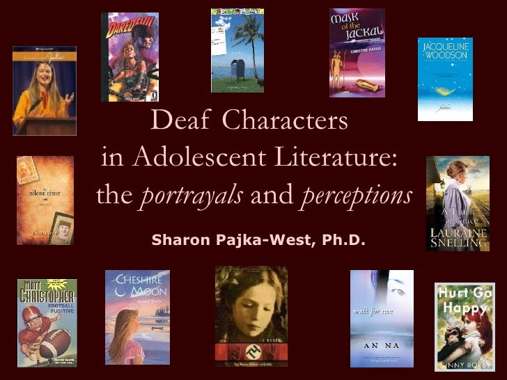 Deaf Characters  in Adolescent Literature:  the  portrayals  and  perceptions Sharon Pajka-West, Ph.D.