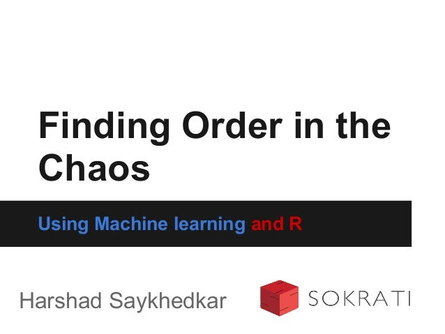 Using Machine learning and R Finding Order in the Chaos Harshad Saykhedkar