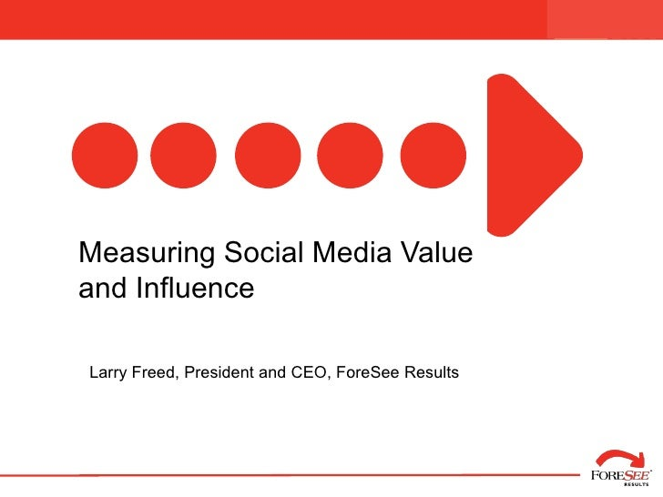 Managing Forward:      Measuring Social Media Value   and Influence      Larry Freed, President and CEO, ForeSee Results