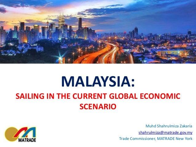 MALAYSIA: SAILING IN THE CURRENT GLOBAL ECONOMIC SCENARIO Muhd Shahrulmiza Zakaria shahrulmiza@matrade.gov.my Trade Commis...