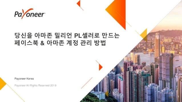 당신을 아마존 밀리언 PL셀러로 만드는 페이스북 & 아마존 계정 관리 방법 1 Payoneer Korea Payoneer All Rights Reserved 2019