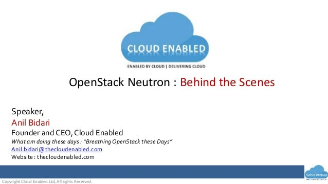 Copyright Cloud Enabled Ltd, All rights Reserved. OpenStack Neutron : Behind the Scenes Speaker, Anil Bidari Founder and C...
